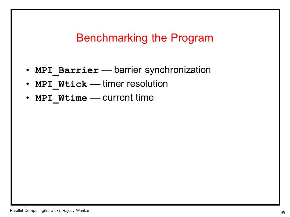 39 Parallel Computing(Intro-07): Rajeev Wankar Benchmarking the Program MPI_Barrier  barrier synchronization MPI_Wtick  timer resolution MPI_Wtime 