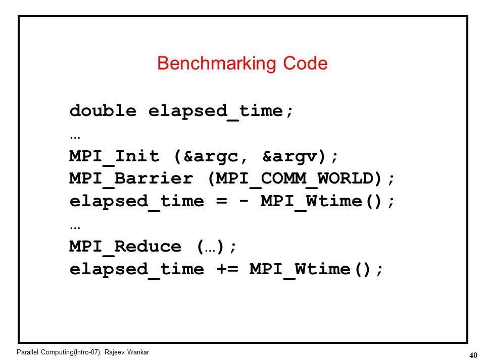 40 Parallel Computing(Intro-07): Rajeev Wankar Benchmarking Code double elapsed_time; … MPI_Init (&argc, &argv); MPI_Barrier (MPI_COMM_WORLD); elapsed