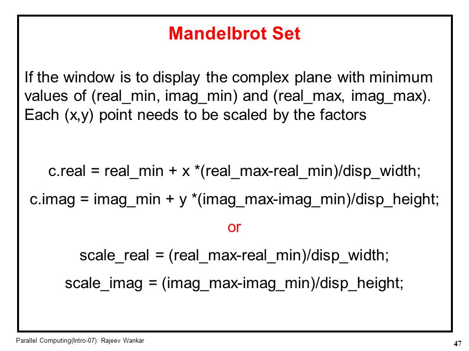 47 Parallel Computing(Intro-07): Rajeev Wankar Mandelbrot Set If the window is to display the complex plane with minimum values of (real_min, imag_min
