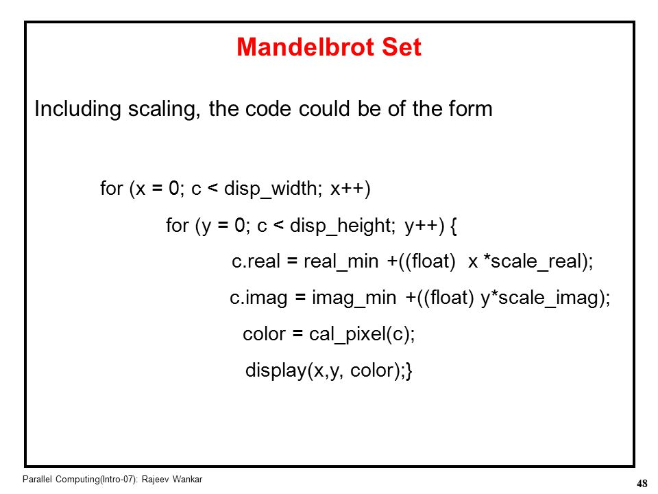 48 Parallel Computing(Intro-07): Rajeev Wankar Mandelbrot Set Including scaling, the code could be of the form for (x = 0; c < disp_width; x++) for (y