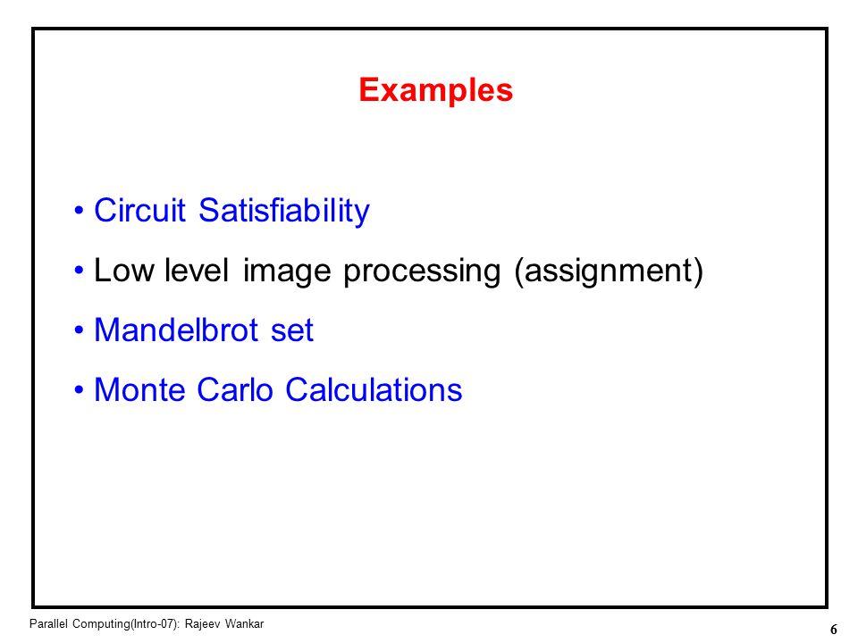 6 Parallel Computing(Intro-07): Rajeev Wankar Examples Circuit Satisfiability Low level image processing (assignment) Mandelbrot set Monte Carlo Calcu