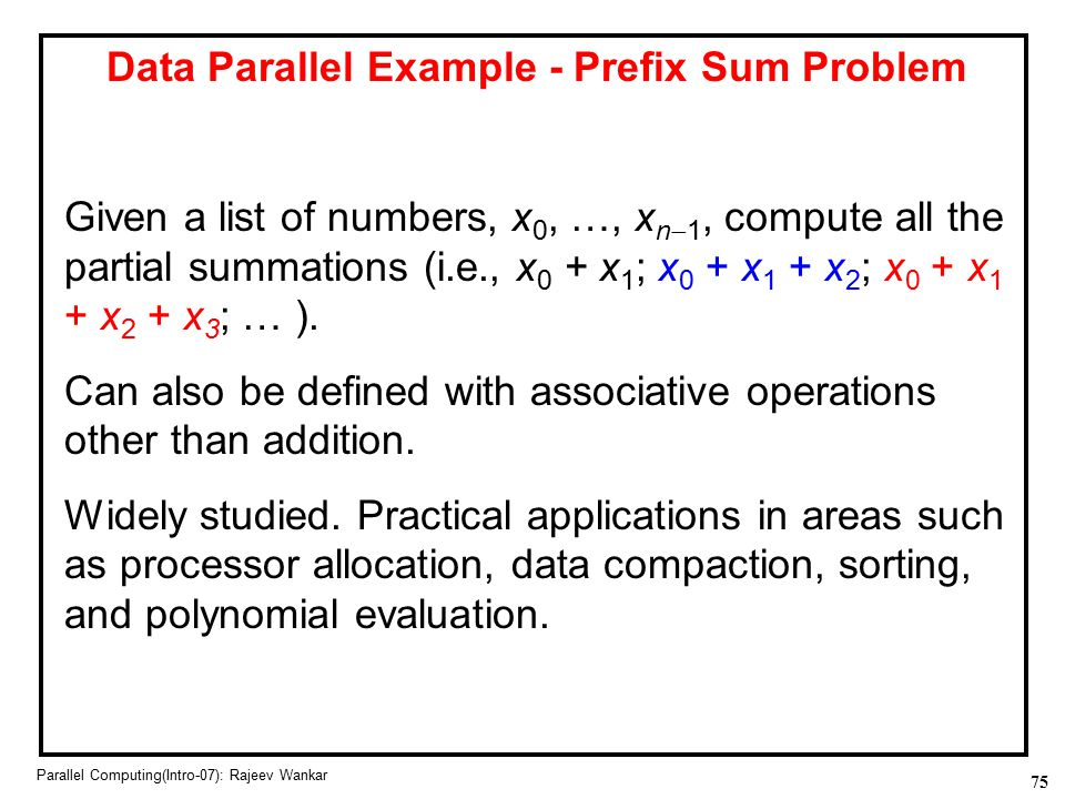 75 Parallel Computing(Intro-07): Rajeev Wankar Data Parallel Example - Prefix Sum Problem Given a list of numbers, x 0, …, x n  1, compute all the pa