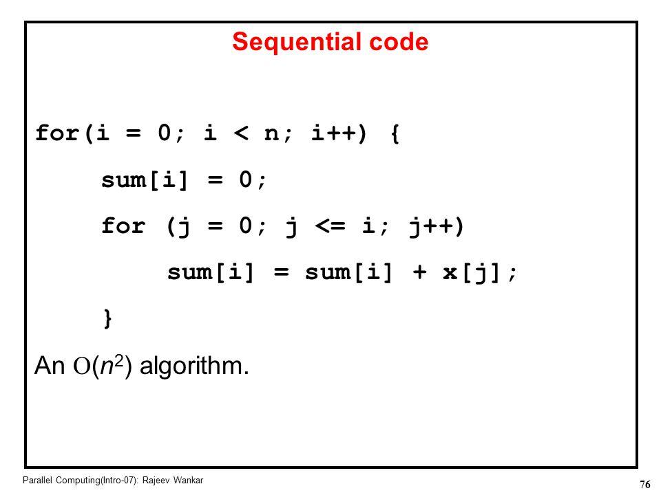 76 Parallel Computing(Intro-07): Rajeev Wankar Sequential code for(i = 0; i < n; i++) { sum[i] = 0; for (j = 0; j <= i; j++) sum[i] = sum[i] + x[j]; }