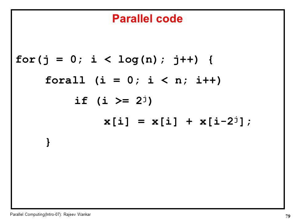 79 Parallel Computing(Intro-07): Rajeev Wankar Parallel code for(j = 0; i < log(n); j++) { forall (i = 0; i < n; i++) if (i >= 2 j ) x[i] = x[i] + x[i