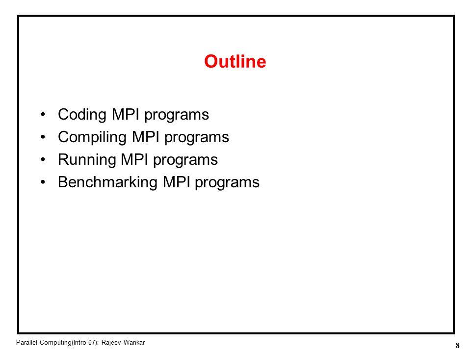 8 Parallel Computing(Intro-07): Rajeev Wankar Outline Coding MPI programs Compiling MPI programs Running MPI programs Benchmarking MPI programs