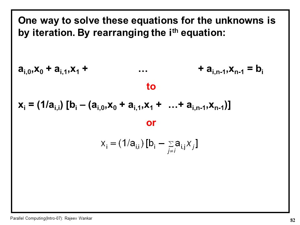 82 Parallel Computing(Intro-07): Rajeev Wankar One way to solve these equations for the unknowns is by iteration. By rearranging the i th equation: a