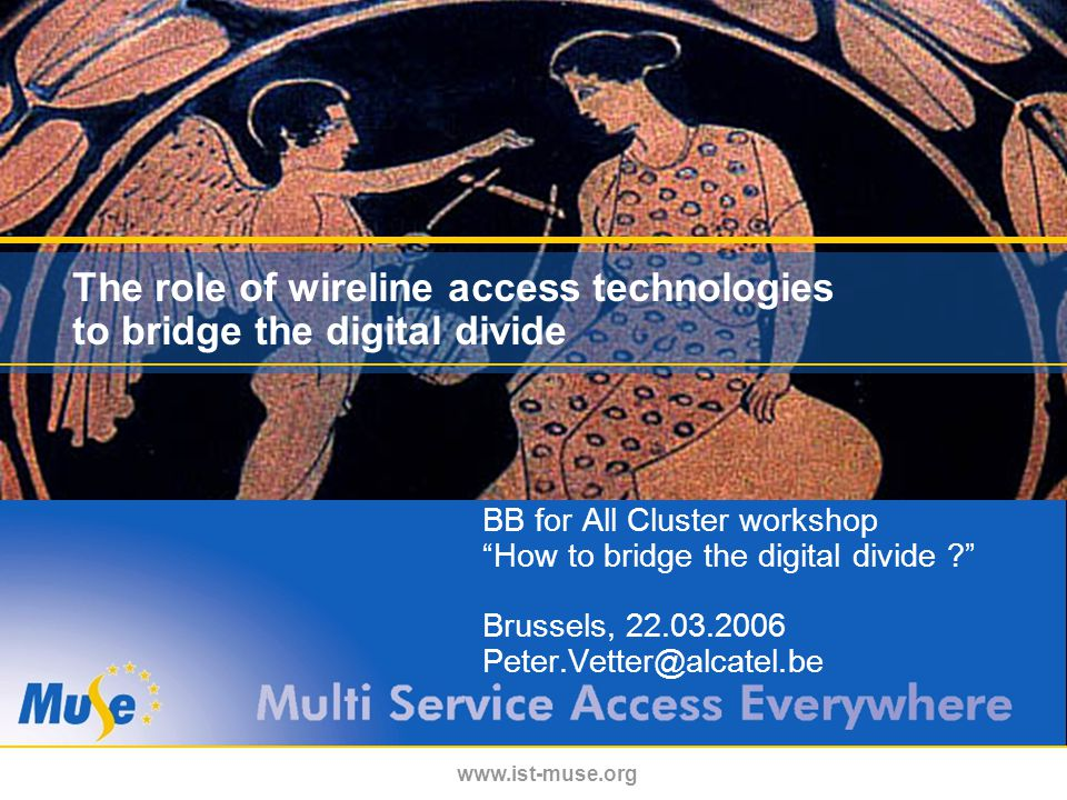 www.ist-muse.org The role of wireline access technologies to bridge the digital divide BB for All Cluster workshop How to bridge the digital divide Brussels, 22.03.2006 Peter.Vetter@alcatel.be