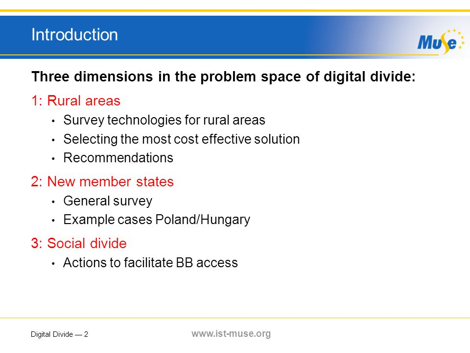 Digital Divide — 2 www.ist-muse.org Introduction Three dimensions in the problem space of digital divide: 1: Rural areas Survey technologies for rural areas Selecting the most cost effective solution Recommendations 2: New member states General survey Example cases Poland/Hungary 3: Social divide Actions to facilitate BB access