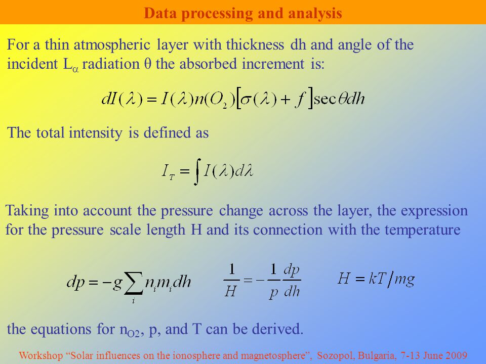 Data processing and analysis For a thin atmospheric layer with thickness dh and angle of the incident L  radiation θ the absorbed increment is: The total intensity is defined as Taking into account the pressure change across the layer, the expression for the pressure scale length H and its connection with the temperature the equations for n O2, p, and T can be derived.