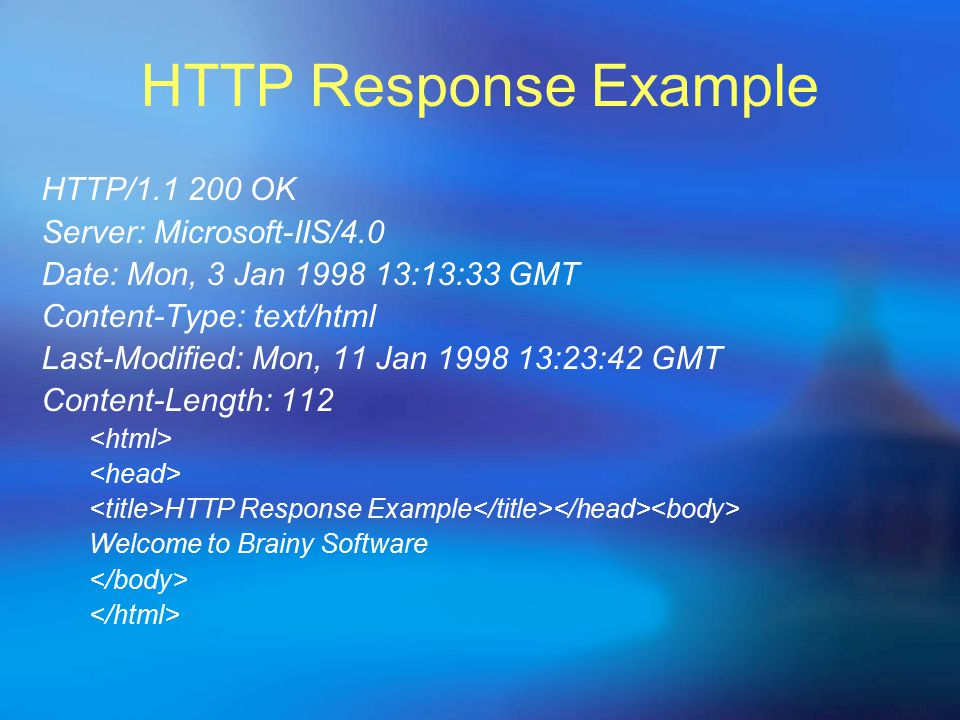 HTTP Response Example HTTP/1.1 200 OK Server: Microsoft-IIS/4.0 Date: Mon, 3 Jan 1998 13:13:33 GMT Content-Type: text/html Last-Modified: Mon, 11 Jan 1998 13:23:42 GMT Content-Length: 112 HTTP Response Example Welcome to Brainy Software