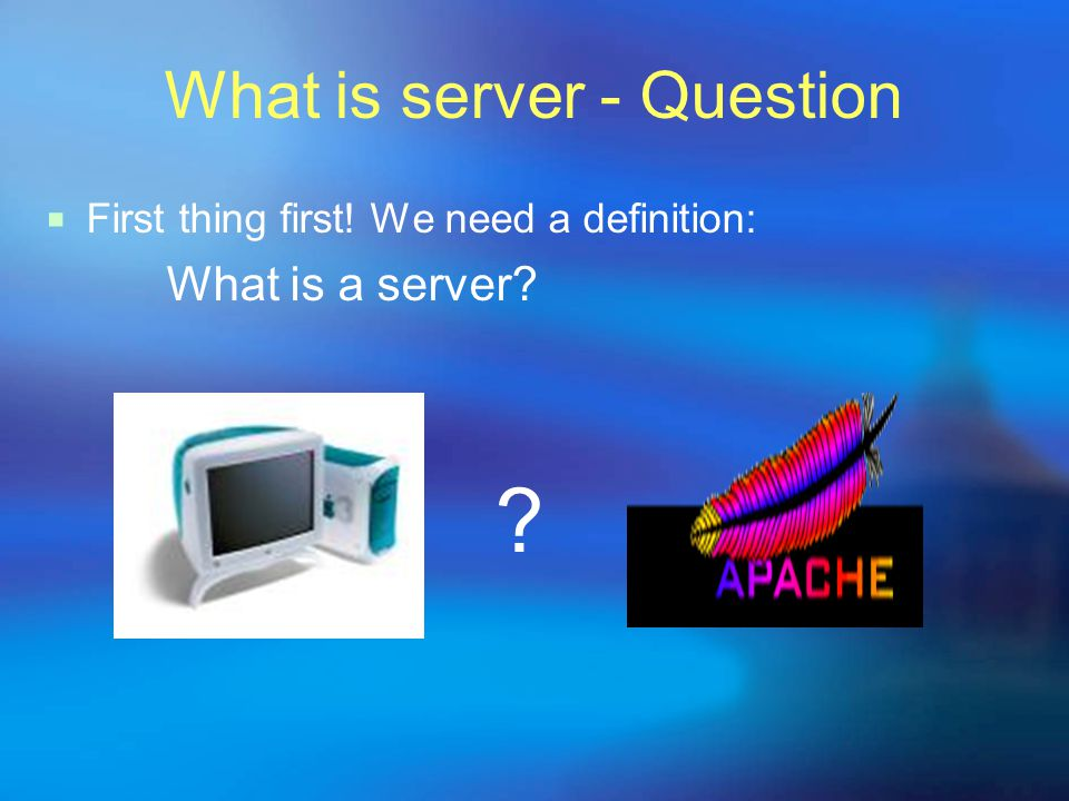 What is server - Question  First thing first! We need a definition: What is a server
