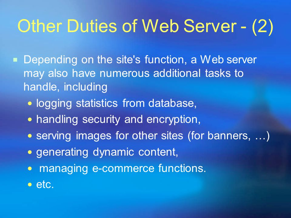 Other Duties of Web Server - (2) DDepending on the site s function, a Web server may also have numerous additional tasks to handle, including logging statistics from database, handling security and encryption, serving images for other sites (for banners, …) generating dynamic content, managing e-commerce functions.