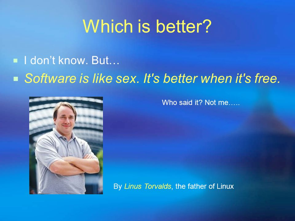 Which is better.  I don't know. But…  Software is like sex.