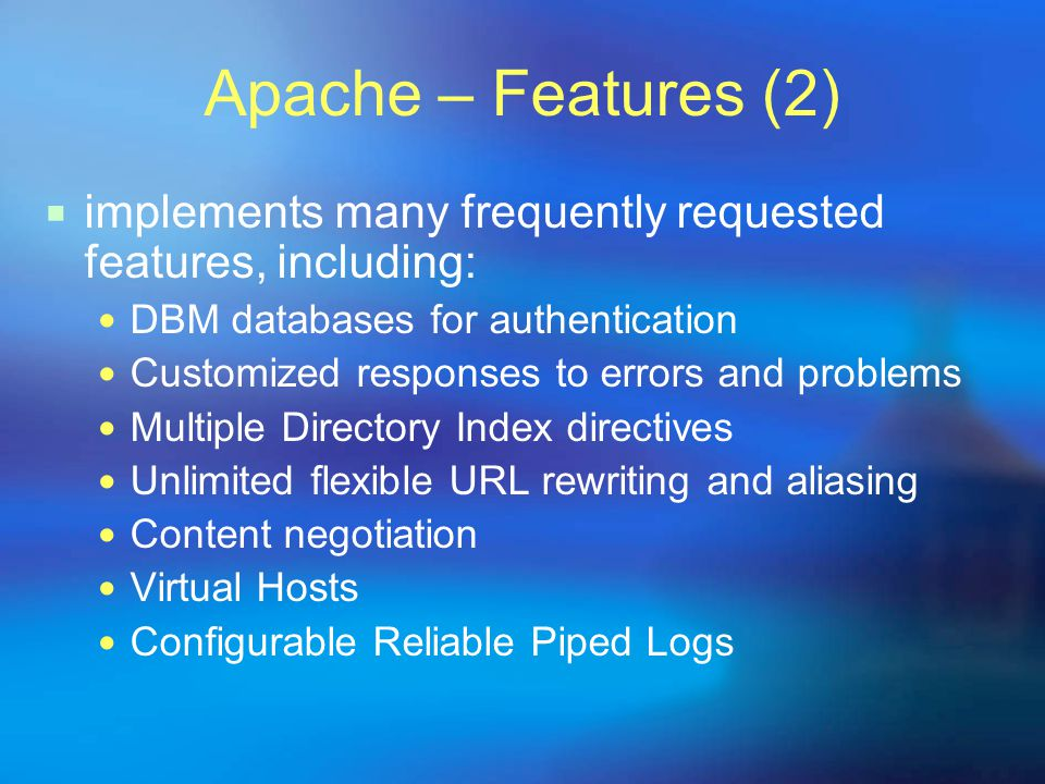 Apache – Features (2) iimplements many frequently requested features, including: DBM databases for authentication Customized responses to errors and problems Multiple Directory Index directives Unlimited flexible URL rewriting and aliasing Content negotiation Virtual Hosts Configurable Reliable Piped Logs