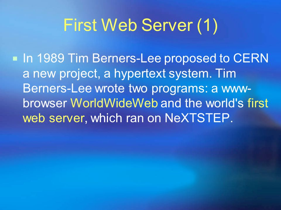 First Web Server (1)  In 1989 Tim Berners-Lee proposed to CERN a new project, a hypertext system.