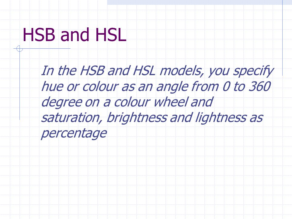 HSB and HSL In the HSB and HSL models, you specify hue or colour as an angle from 0 to 360 degree on a colour wheel and saturation, brightness and lightness as percentage