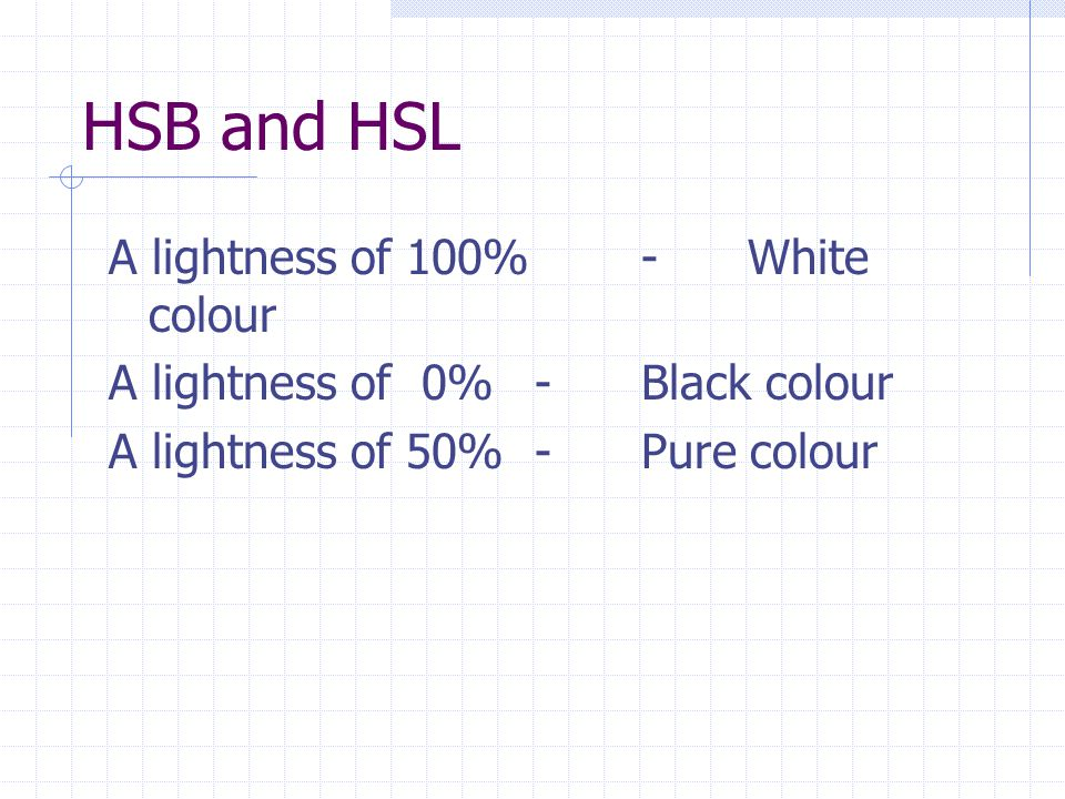 HSB and HSL A lightness of 100% -White colour A lightness of 0% -Black colour A lightness of 50% -Pure colour