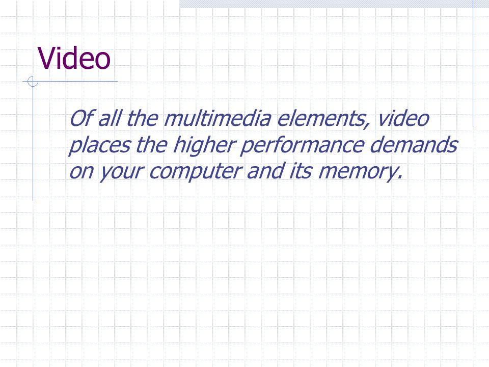 Video Of all the multimedia elements, video places the higher performance demands on your computer and its memory.