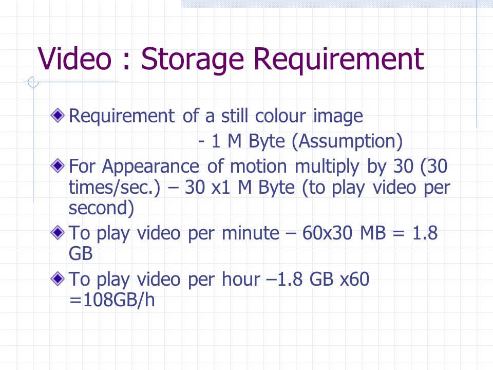 Video : Storage Requirement Requirement of a still colour image - 1 M Byte (Assumption) For Appearance of motion multiply by 30 (30 times/sec.) – 30 x1 M Byte (to play video per second) To play video per minute – 60x30 MB = 1.8 GB To play video per hour –1.8 GB x60 =108GB/h