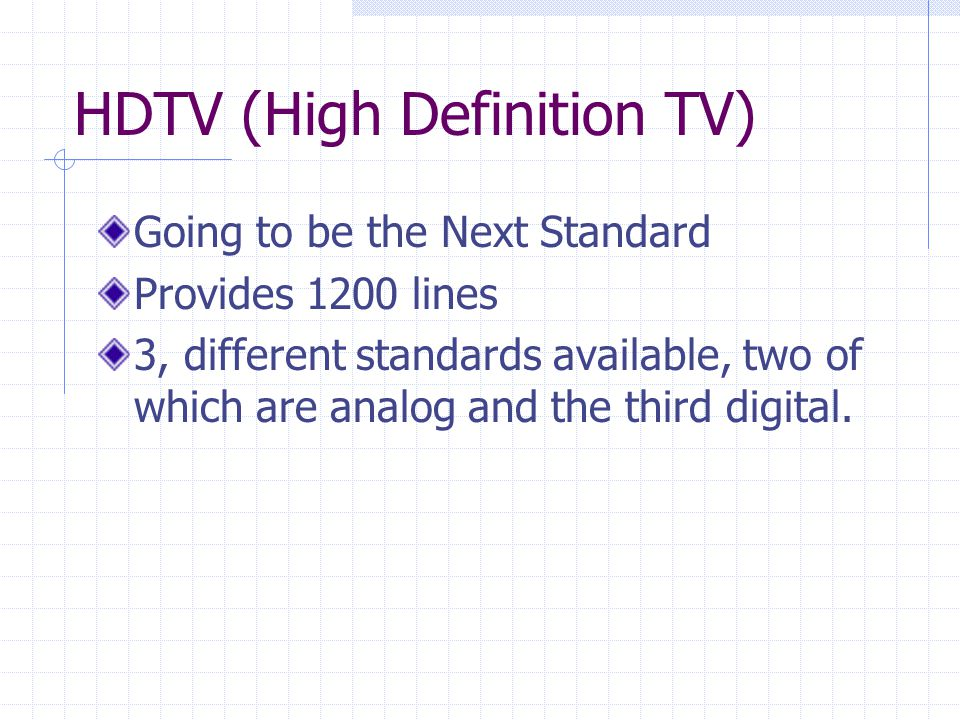 HDTV (High Definition TV) Going to be the Next Standard Provides 1200 lines 3, different standards available, two of which are analog and the third digital.