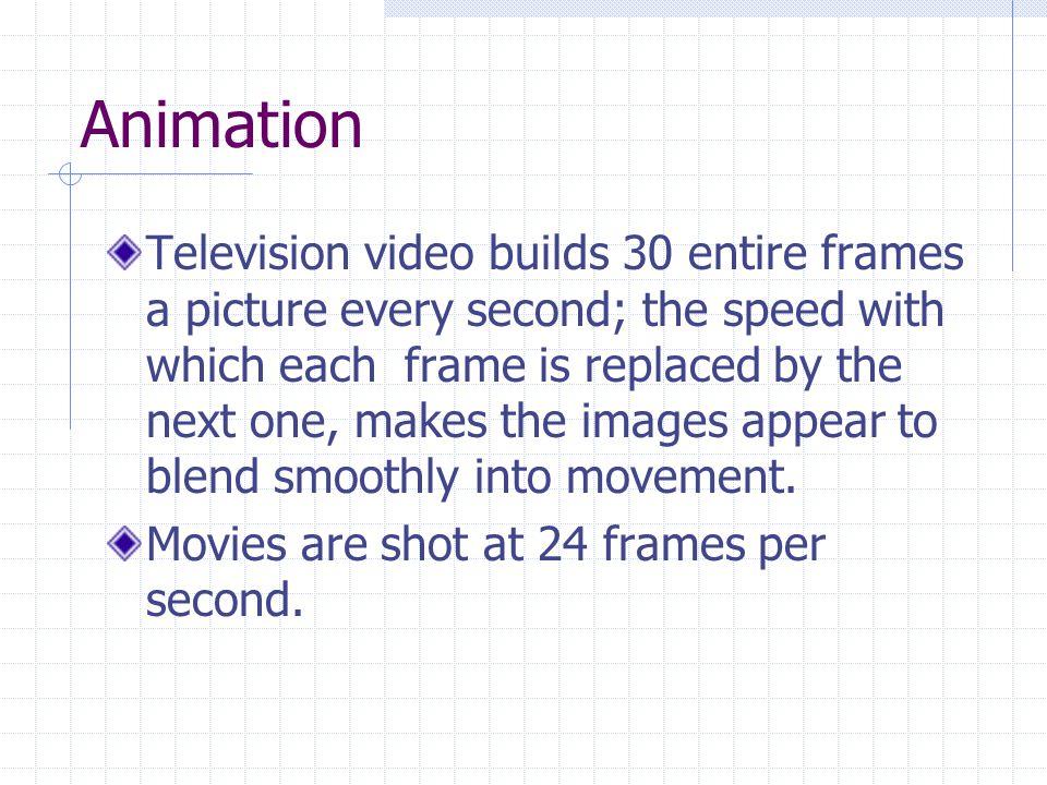 Animation Television video builds 30 entire frames a picture every second; the speed with which each frame is replaced by the next one, makes the images appear to blend smoothly into movement.