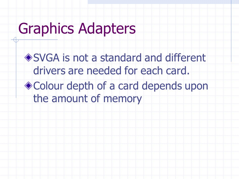 Graphics Adapters SVGA is not a standard and different drivers are needed for each card.