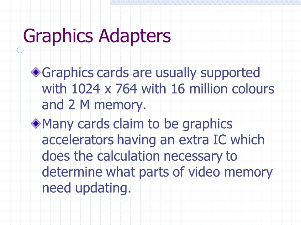 Graphics Adapters Graphics cards are usually supported with 1024 x 764 with 16 million colours and 2 M memory.