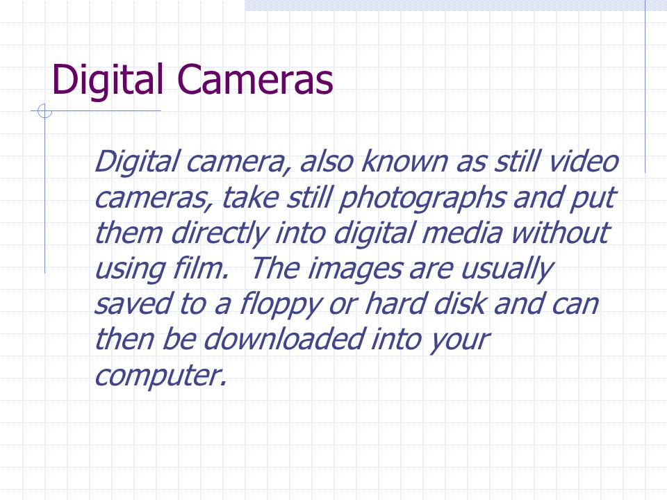 Digital Cameras Digital camera, also known as still video cameras, take still photographs and put them directly into digital media without using film.