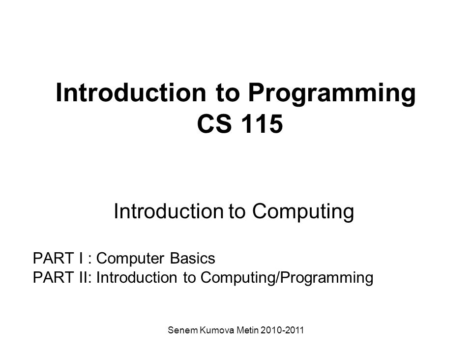 Senem Kumova Metin 2010-2011 Introduction to Programming CS 115 Introduction to Computing PART I : Computer Basics PART II: Introduction to Computing/Programming