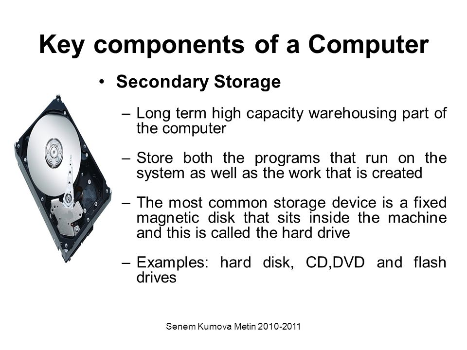 Senem Kumova Metin 2010-2011 Key components of a Computer Secondary Storage –Long term high capacity warehousing part of the computer –Store both the programs that run on the system as well as the work that is created –The most common storage device is a fixed magnetic disk that sits inside the machine and this is called the hard drive –Examples: hard disk, CD,DVD and flash drives