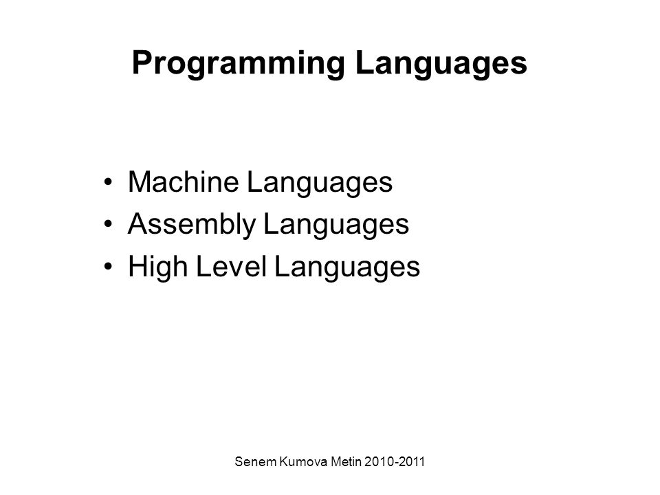 Senem Kumova Metin 2010-2011 Programming Languages Machine Languages Assembly Languages High Level Languages