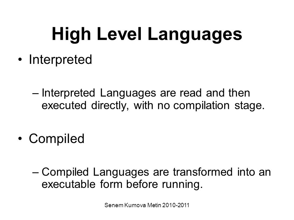 High Level Languages Interpreted –Interpreted Languages are read and then executed directly, with no compilation stage.