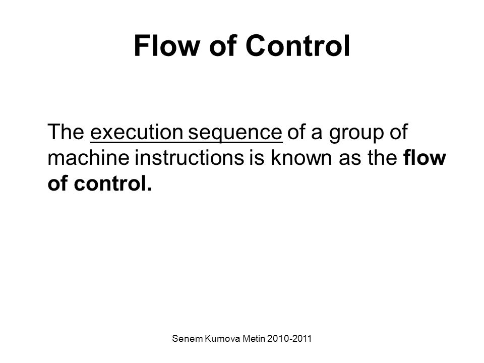 Senem Kumova Metin 2010-2011 Flow of Control The execution sequence of a group of machine instructions is known as the flow of control.
