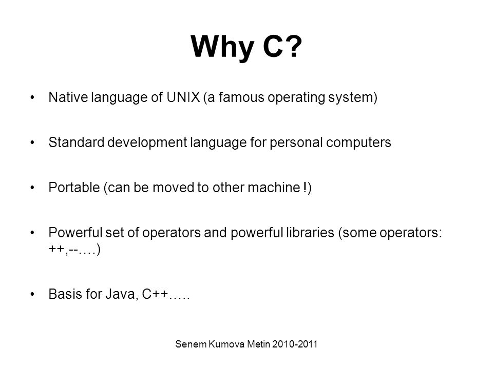 Senem Kumova Metin 2010-2011 Why C? Native language of UNIX (a famous operating system) Standard development language for personal computers Portable
