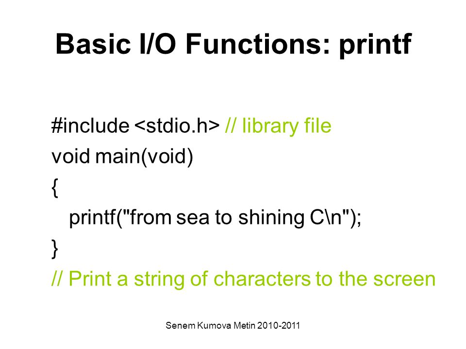 Senem Kumova Metin 2010-2011 Basic I/O Functions: printf #include // library file void main(void) { printf( from sea to shining C\n ); } // Print a string of characters to the screen