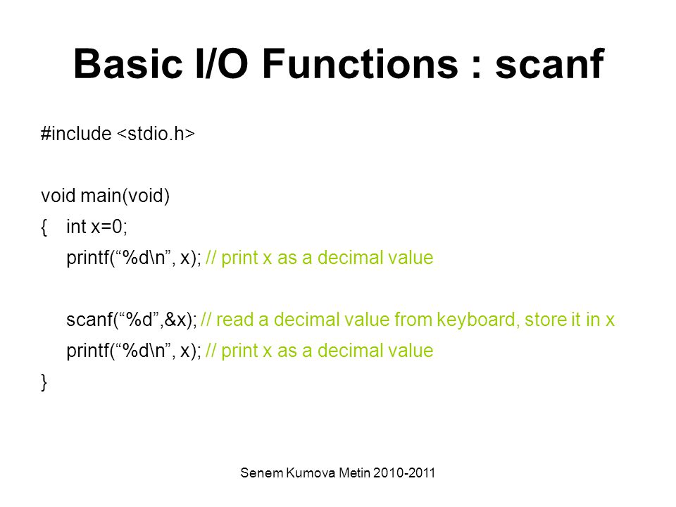 Senem Kumova Metin 2010-2011 Basic I/O Functions : scanf #include void main(void) { int x=0; printf( %d\n , x); // print x as a decimal value scanf( %d ,&x); // read a decimal value from keyboard, store it in x printf( %d\n , x); // print x as a decimal value }