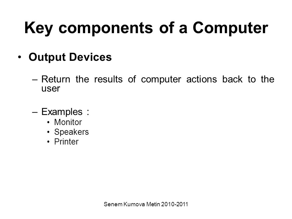 Senem Kumova Metin 2010-2011 Key components of a Computer Output Devices –Return the results of computer actions back to the user –Examples : Monitor Speakers Printer