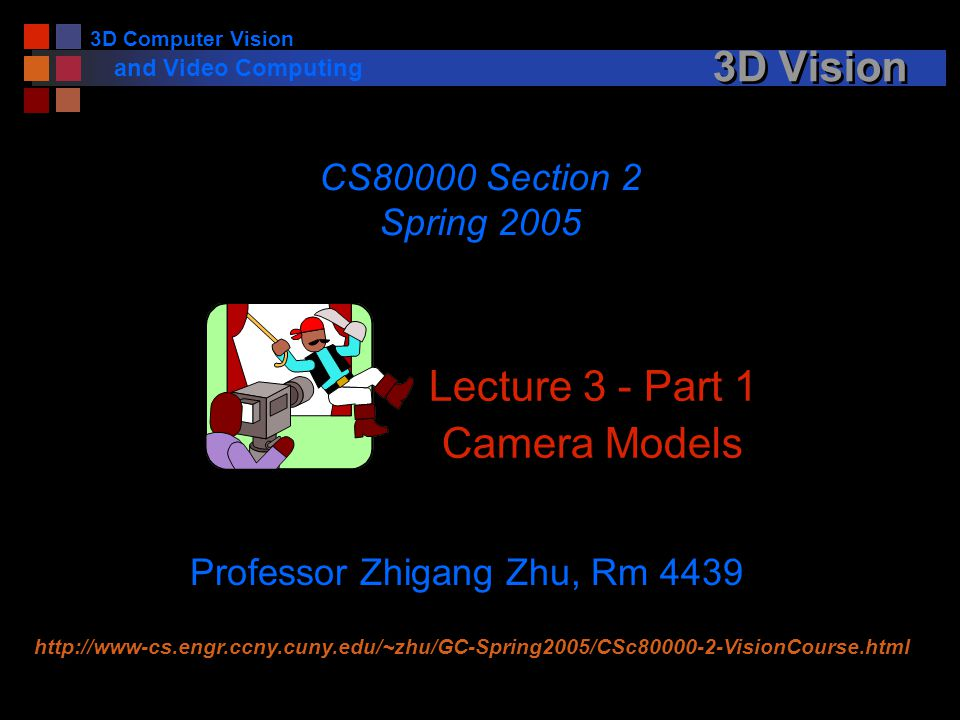 3D Computer Vision and Video Computing 3D Vision Lecture 3 - Part 1 Camera Models CS80000 Section 2 Spring 2005 Professor Zhigang Zhu, Rm 4439 http://www-cs.engr.ccny.cuny.edu/~zhu/GC-Spring2005/CSc80000-2-VisionCourse.html