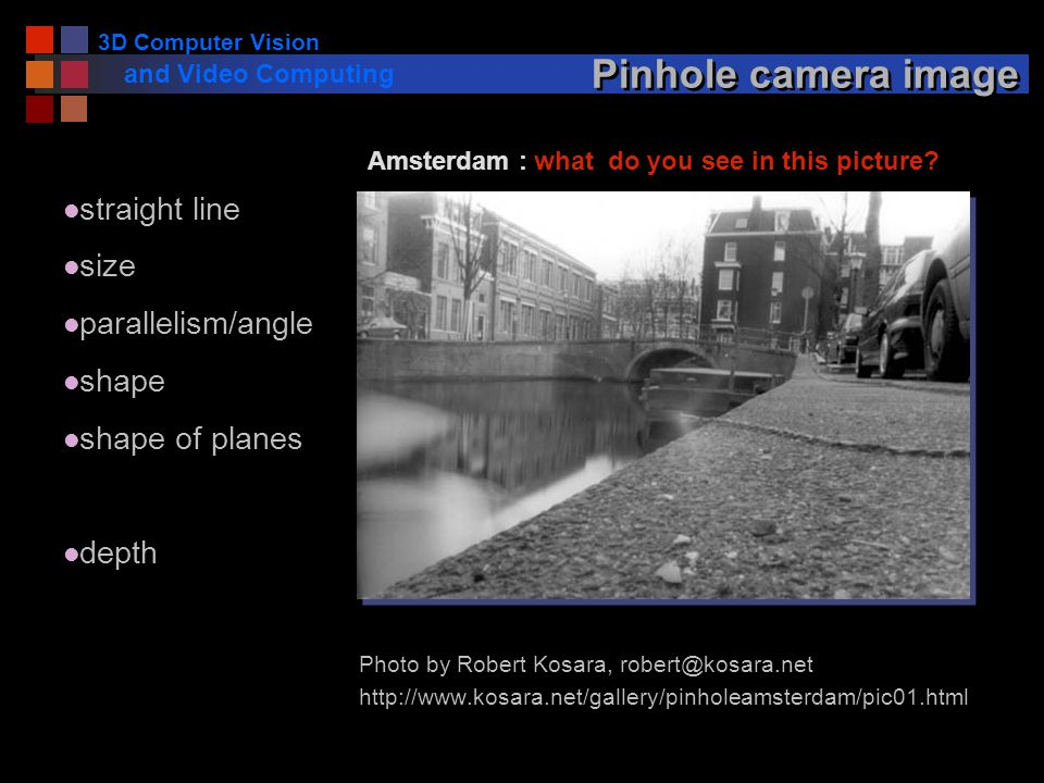 3D Computer Vision and Video Computing Pinhole camera image Photo by Robert Kosara, robert@kosara.net http://www.kosara.net/gallery/pinholeamsterdam/pic01.html Amsterdam : what do you see in this picture.