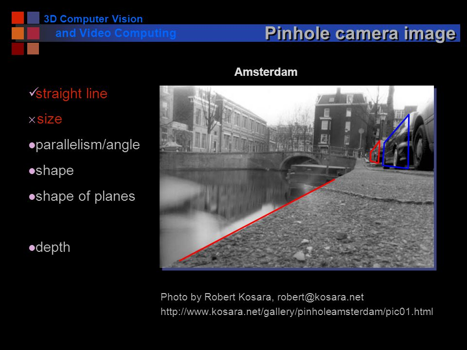 3D Computer Vision and Video Computing Pinhole camera image Photo by Robert Kosara,   Amsterdam straight line  size l parallelism/angle l shape l shape of planes l depth