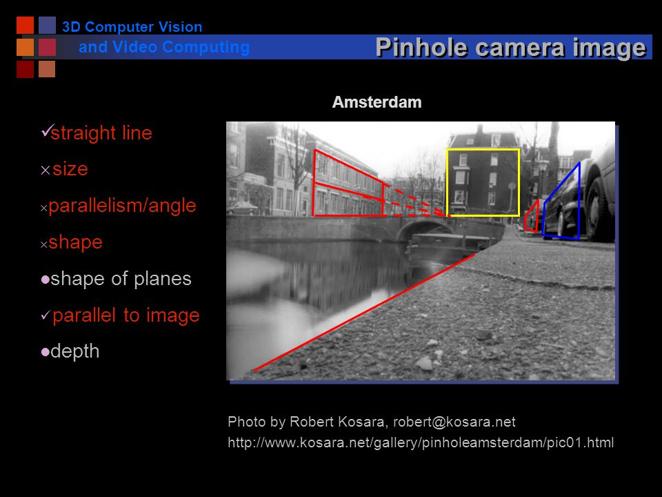 3D Computer Vision and Video Computing Pinhole camera image Photo by Robert Kosara, robert@kosara.net http://www.kosara.net/gallery/pinholeamsterdam/pic01.html Amsterdam straight line  size  parallelism/angle  shape l shape of planes parallel to image l depth