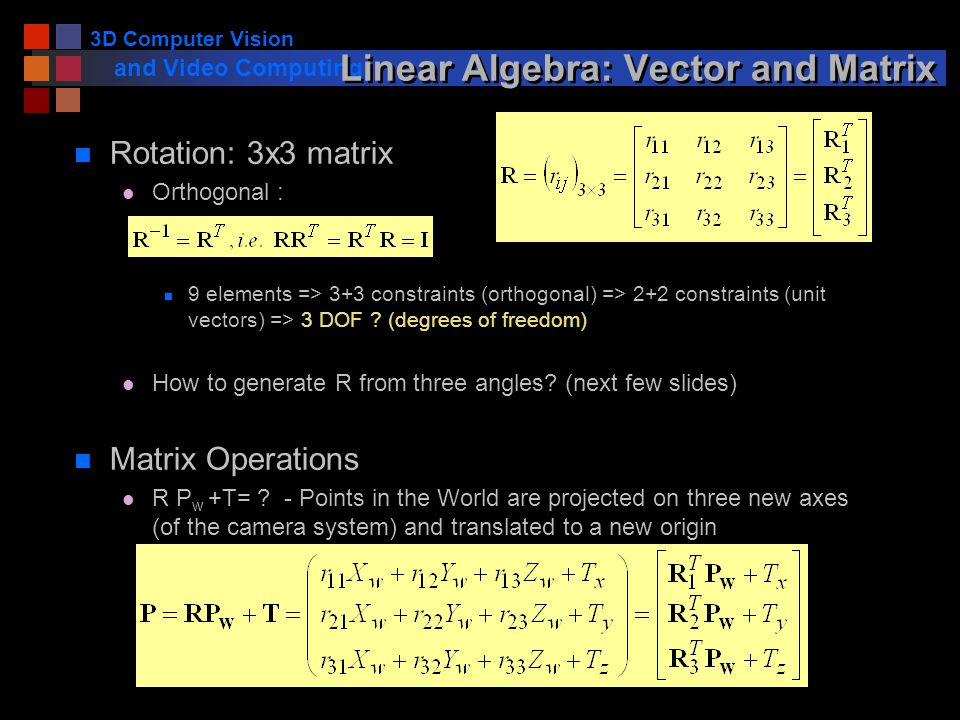 3D Computer Vision and Video Computing Linear Algebra: Vector and Matrix n Rotation: 3x3 matrix l Orthogonal : n 9 elements => 3+3 constraints (orthogonal) => 2+2 constraints (unit vectors) => 3 DOF .
