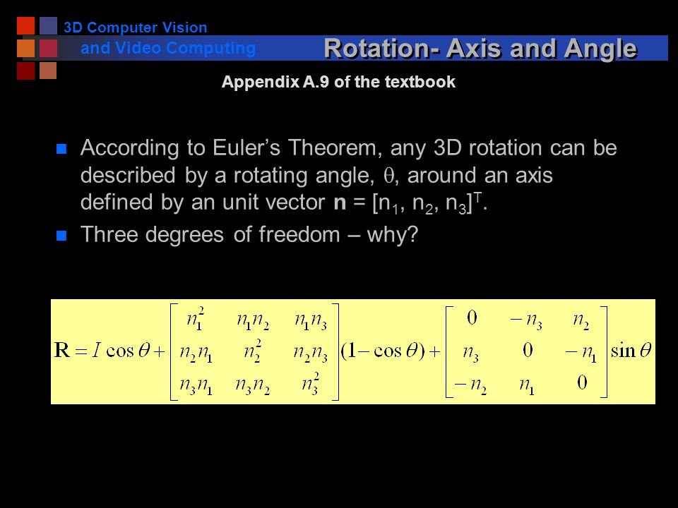 3D Computer Vision and Video Computing Rotation- Axis and Angle According to Euler's Theorem, any 3D rotation can be described by a rotating angle, , around an axis defined by an unit vector n = [n 1, n 2, n 3 ] T.