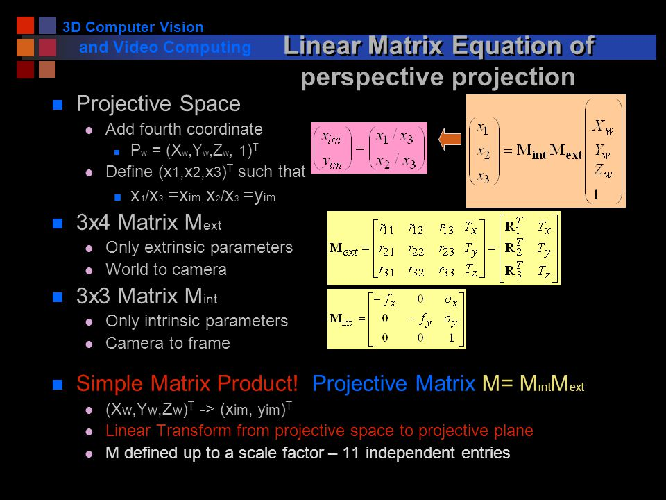 3D Computer Vision and Video Computing Linear Matrix Equation of perspective projection n Projective Space l Add fourth coordinate n P w = (X w,Y w,Z w, 1 ) T l Define (x 1,x 2,x 3 ) T such that n x 1 / x 3 =x im, x 2 / x 3 =y im n 3x4 Matrix M ext l Only extrinsic parameters l World to camera n 3x3 Matrix M int l Only intrinsic parameters l Camera to frame n Simple Matrix Product.