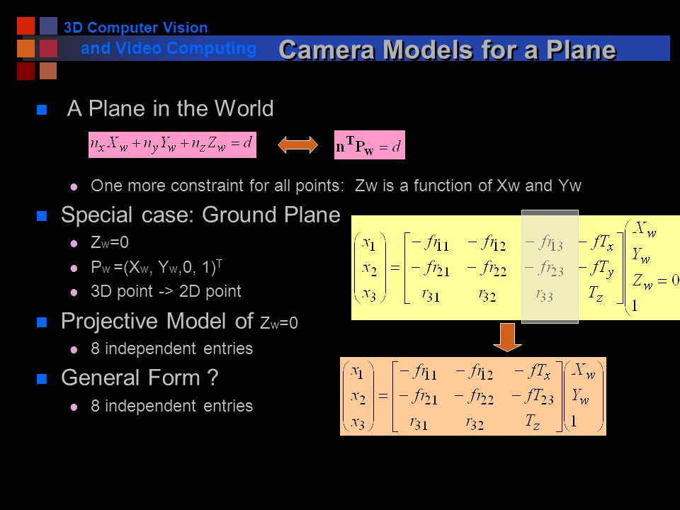 3D Computer Vision and Video Computing Camera Models for a Plane n A Plane in the World l One more constraint for all points: Zw is a function of Xw and Yw n Special case: Ground Plane l Z w =0 l P w =(X w, Y w,0, 1) T l 3D point -> 2D point n Projective Model of Z w =0 l 8 independent entries n General Form .