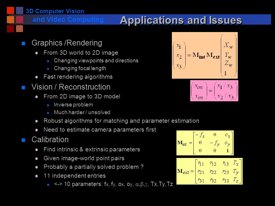 3D Computer Vision and Video Computing Applications and Issues n Graphics /Rendering l From 3D world to 2D image n Changing viewpoints and directions n Changing focal length l Fast rendering algorithms n Vision / Reconstruction l From 2D image to 3D model n Inverse problem n Much harder / unsolved l Robust algorithms for matching and parameter estimation l Need to estimate camera parameters first n Calibration l Find intrinsic & extrinsic parameters l Given image-world point pairs l Probably a partially solved problem .