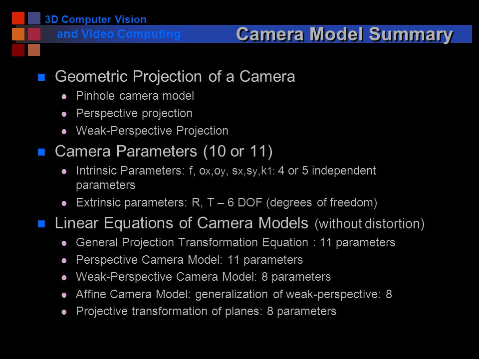 3D Computer Vision and Video Computing Camera Model Summary n Geometric Projection of a Camera l Pinhole camera model l Perspective projection l Weak-
