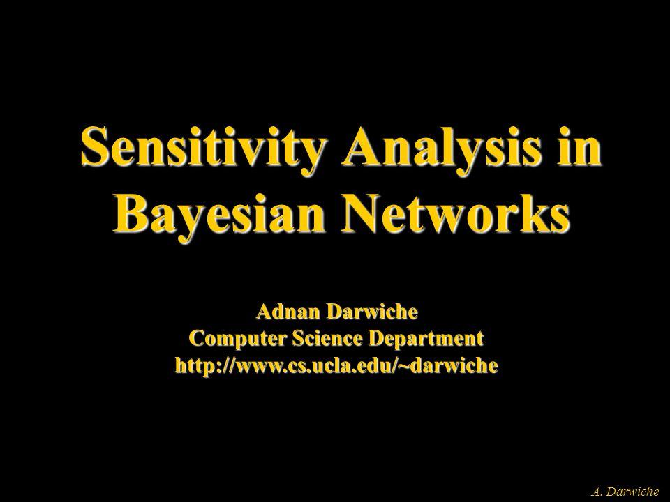 A. Darwiche Sensitivity Analysis in Bayesian Networks Adnan Darwiche Computer Science Department http://www.cs.ucla.edu/~darwiche
