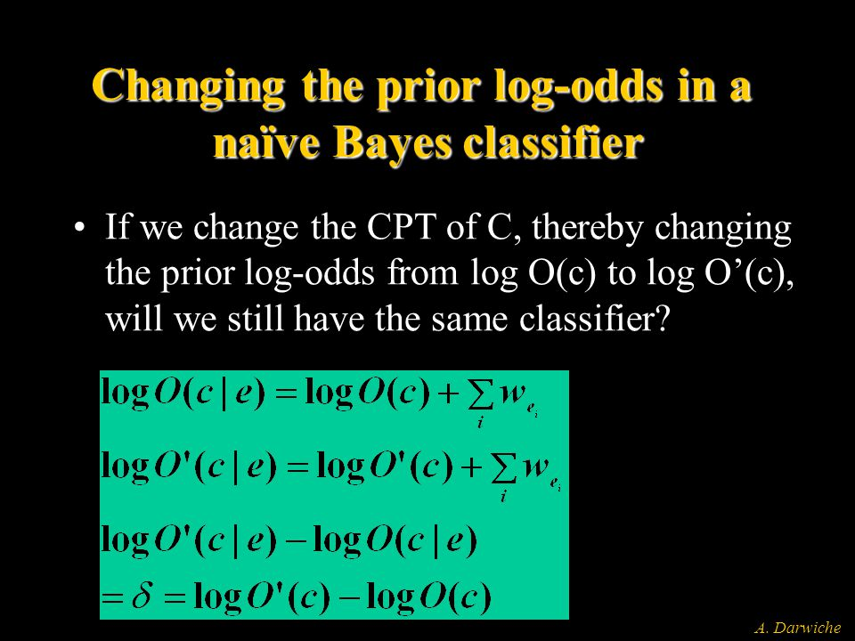 A. Darwiche Changing the prior log-odds in a naïve Bayes classifier If we change the CPT of C, thereby changing the prior log-odds from log O(c) to lo