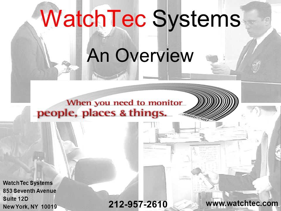 WatchTec Systems' Features  A guard tour / facilities management system  Designed to schedule, monitor, and document all guard / fire safety activities of any facility  Captures observations of incidents and discrepancies noted  Can scan ID cards, equipment, vehicles, checkpoints, etc.